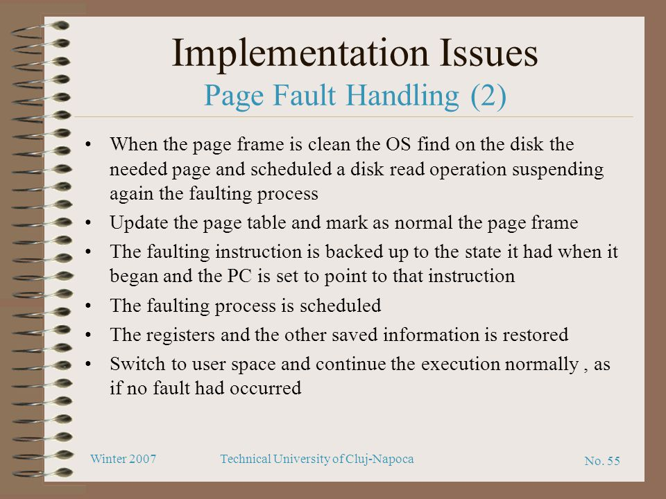 No. 55 Winter 2007Technical University of Cluj-Napoca Implementation Issues Page Fault Handling (2) When the page frame is clean the OS find on the di