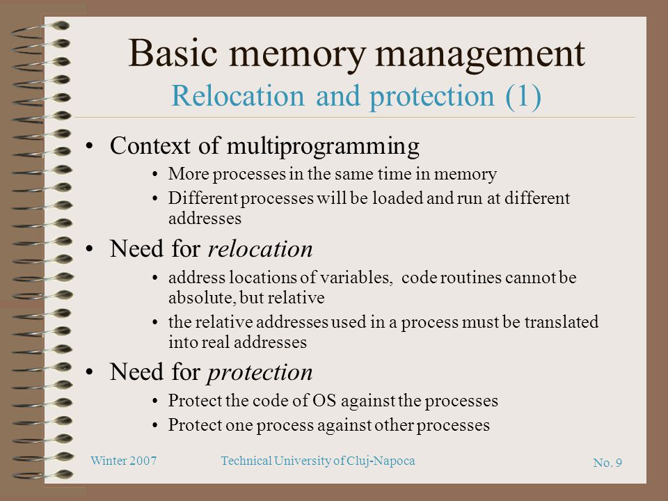 No. 9 Winter 2007Technical University of Cluj-Napoca Basic memory management Relocation and protection (1) Context of multiprogramming More processes