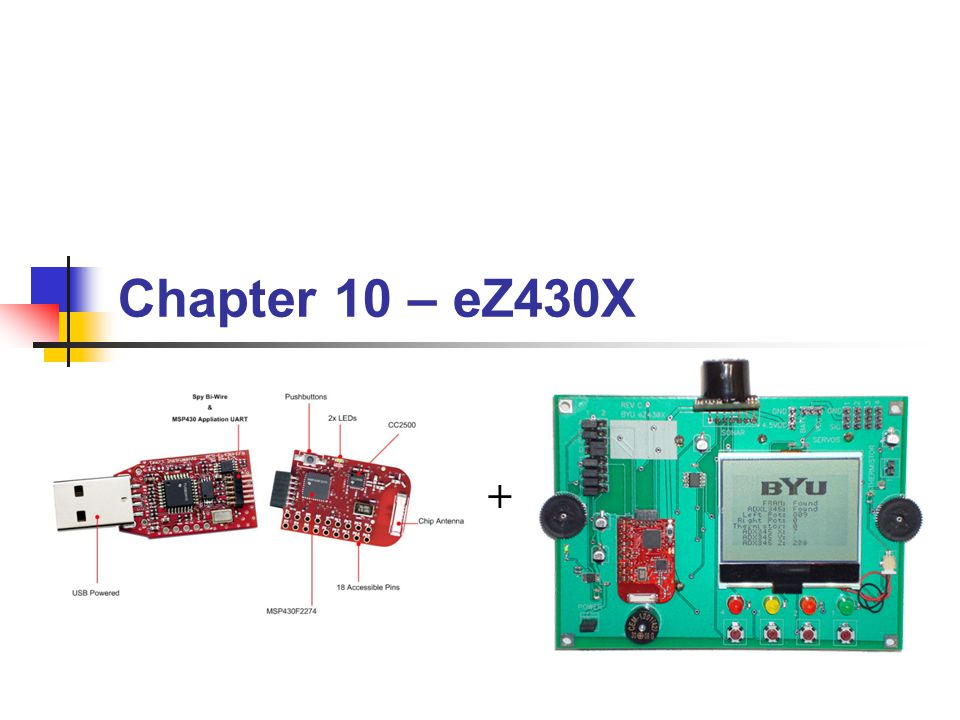 BYU CS/ECEn 124Chapter 10 - eZ430X52 Put transducer (P4.5) as secondary function Change WD ISR to just put the duty cycle in TBCCR2 Step 12b: Use Timer Output PWM bis.b #0x20,&P4SEL ; P4.5 transducer output mov.w #OUTMOD_3,&TBCCTL2 ; output mode = set/reset mov.w #DO/2,&TBCCR2 ; use TBCCR2 as volume ; > push r5 ; save r5 add.w r4,r4 ; (word index) mov.w scale(r4),r4 ; r4 = tone (frequency) mov.w r4,&TBCCR0 ; start clock (if necessary) mov.b volume,r5 ; get volume add.w r5,r5 ; (word index) mov.w duty(r5),r5 ; r5 = duty cycle mov.w r5,&TBCCR2 ; start clock (if necessary) pop r5 Pulse Width Modulation (H/W)