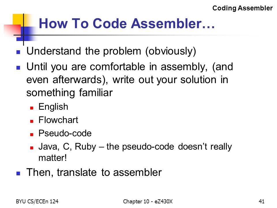 BYU CS/ECEn 124Chapter 10 - eZ430X41 How To Code Assembler… Understand the problem (obviously) Until you are comfortable in assembly, (and even afterwards), write out your solution in something familiar English Flowchart Pseudo-code Java, C, Ruby – the pseudo-code doesn't really matter.