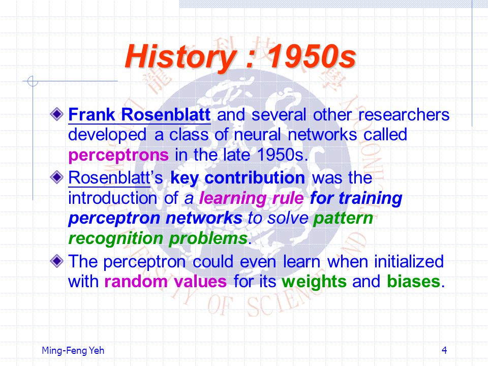 Ming-Feng Yeh4 History : 1950s Frank Rosenblatt and several other researchers developed a class of neural networks called perceptrons in the late 1950