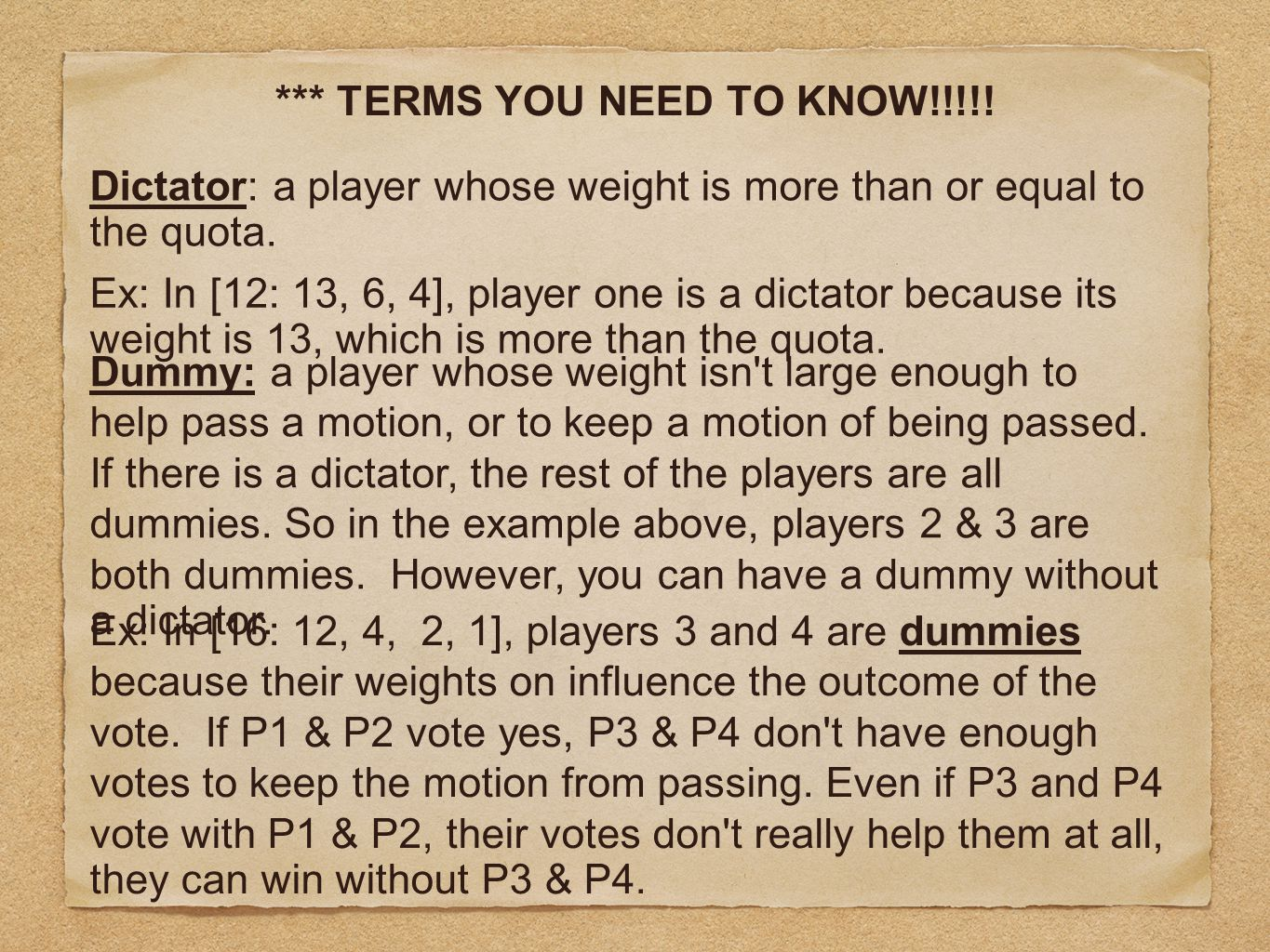 *** TERMS YOU NEED TO KNOW!!!!! Dictator: a player whose weight is more than or equal to the quota. Dummy: a player whose weight isn't large enough to