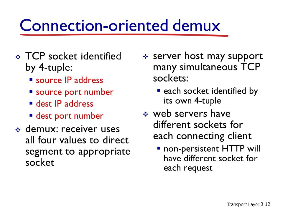 Transport Layer 3-12 Connection-oriented demux  TCP socket identified by 4-tuple:  source IP address  source port number  dest IP address  dest port number  demux: receiver uses all four values to direct segment to appropriate socket  server host may support many simultaneous TCP sockets:  each socket identified by its own 4-tuple  web servers have different sockets for each connecting client  non-persistent HTTP will have different socket for each request