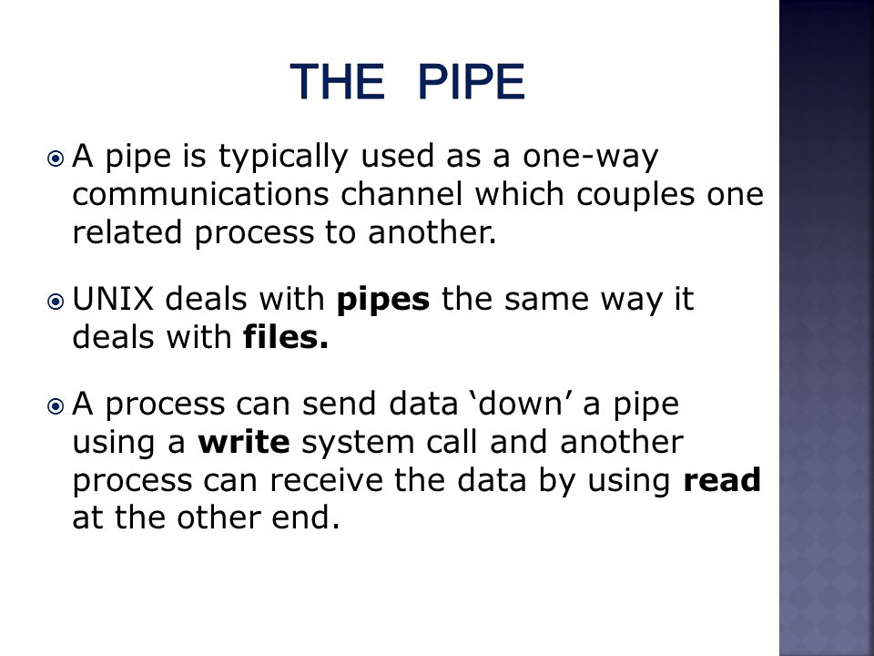  A pipe is typically used as a one-way communications channel which couples one related process to another.