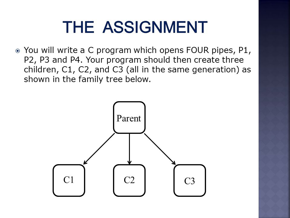  You will write a C program which opens FOUR pipes, P1, P2, P3 and P4.