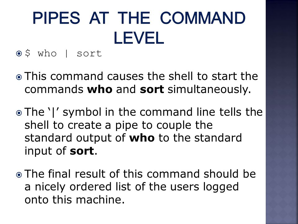  $ who | sort  This command causes the shell to start the commands who and sort simultaneously.