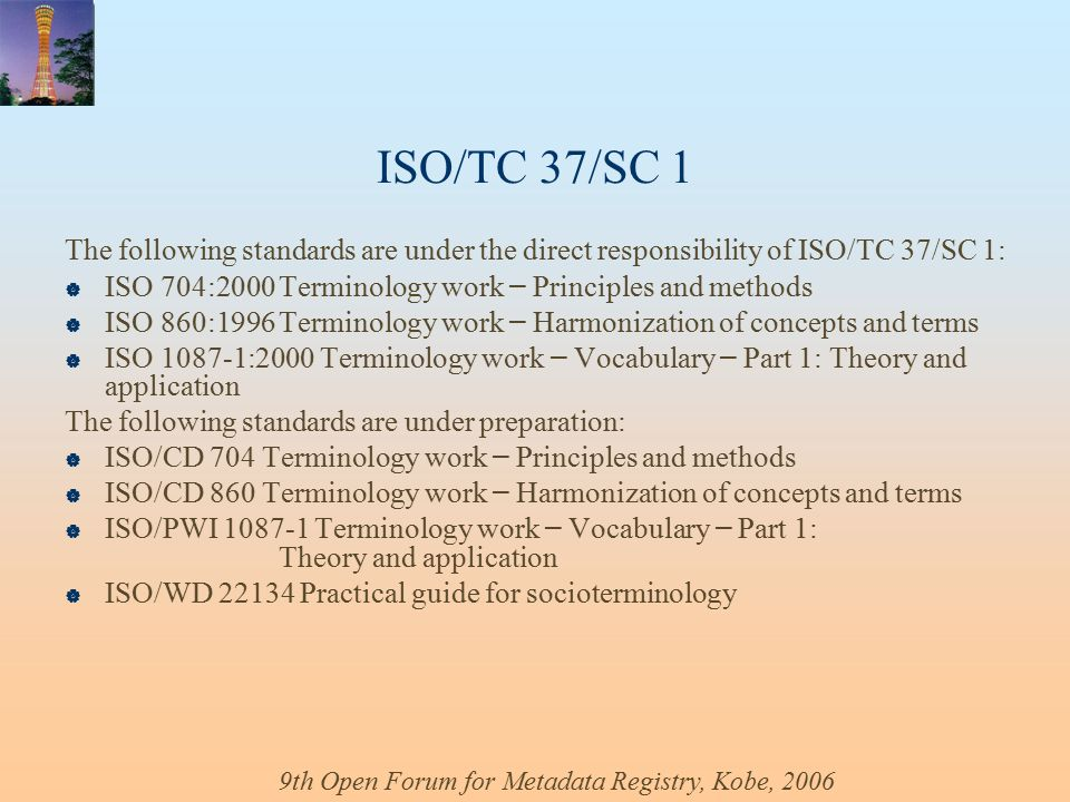 9th Open Forum for Metadata Registry, Kobe, 2006 ISO/TC 37/SC 1 The following standards are under the direct responsibility of ISO/TC 37/SC 1:  ISO 704:2000Terminology work – Principles and methods  ISO 860:1996Terminology work – Harmonization of concepts and terms  ISO :2000 Terminology work – Vocabulary – Part 1: Theory and application The following standards are under preparation:  ISO/CD 704 Terminology work – Principles and methods  ISO/CD 860 Terminology work – Harmonization of concepts and terms  ISO/PWI Terminology work – Vocabulary – Part 1: Theory and application  ISO/WD Practical guide for socioterminology
