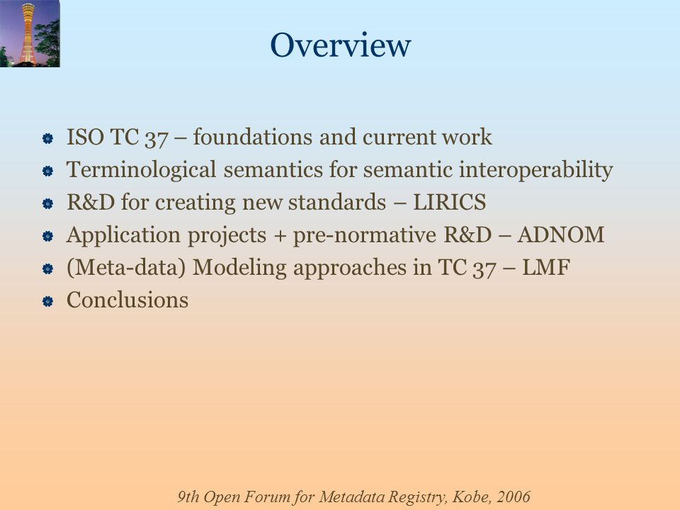 9th Open Forum for Metadata Registry, Kobe, 2006 Overview  ISO TC 37 – foundations and current work  Terminological semantics for semantic interoperability  R&D for creating new standards – LIRICS  Application projects + pre-normative R&D – ADNOM  (Meta-data) Modeling approaches in TC 37 – LMF  Conclusions