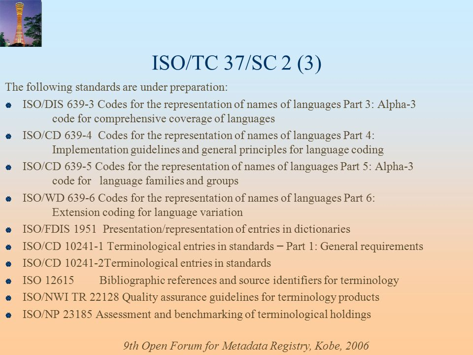 9th Open Forum for Metadata Registry, Kobe, 2006 ISO/TC 37/SC 2 (3) The following standards are under preparation:  ISO/DIS 639-3 Codes for the representation of names of languages Part 3: Alpha-3 code for comprehensive coverage of languages  ISO/CD 639-4 Codes for the representation of names of languages Part 4: Implementation guidelines and general principles for language coding  ISO/CD 639-5 Codes for the representation of names of languages Part 5: Alpha-3 code for language families and groups  ISO/WD 639-6 Codes for the representation of names of languages Part 6: Extension coding for language variation  ISO/FDIS 1951 Presentation/representation of entries in dictionaries  ISO/CD 10241-1 Terminological entries in standards – Part 1: General requirements  ISO/CD 10241-2Terminological entries in standards  ISO 12615Bibliographic references and source identifiers for terminology  ISO/NWI TR 22128 Quality assurance guidelines for terminology products  ISO/NP 23185 Assessment and benchmarking of terminological holdings