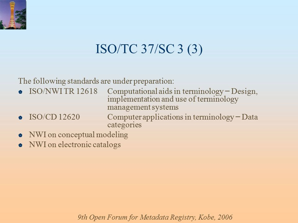 9th Open Forum for Metadata Registry, Kobe, 2006 ISO/TC 37/SC 3 (3) The following standards are under preparation:  ISO/NWI TR 12618Computational aids in terminology – Design, implementation and use of terminology management systems  ISO/CD 12620Computer applications in terminology – Data categories  NWI on conceptual modeling  NWI on electronic catalogs