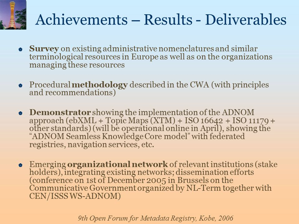9th Open Forum for Metadata Registry, Kobe, 2006 Achievements – Results - Deliverables  Survey on existing administrative nomenclatures and similar terminological resources in Europe as well as on the organizations managing these resources  Procedural methodology described in the CWA (with principles and recommendations)  Demonstrator showing the implementation of the ADNOM approach (ebXML + Topic Maps (XTM) + ISO 16642 + ISO 11179 + other standards) (will be operational online in April), showing the ADNOM Seamless Knowledge Core model with federated registries, navigation services, etc.
