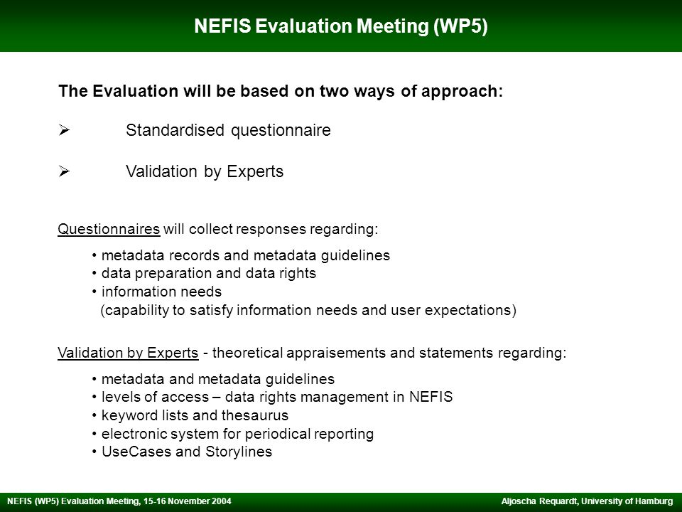 NEFIS Evaluation Meeting (WP5) Aljoscha Requardt, University of Hamburg NEFIS (WP5) Evaluation Meeting, 15-16 November 2004 The Evaluation will be based on two ways of approach: Questionnaires will collect responses regarding: metadata records and metadata guidelines data preparation and data rights information needs (capability to satisfy information needs and user expectations) Validation by Experts - theoretical appraisements and statements regarding: metadata and metadata guidelines levels of access – data rights management in NEFIS keyword lists and thesaurus electronic system for periodical reporting UseCases and Storylines  Standardised questionnaire  Validation by Experts