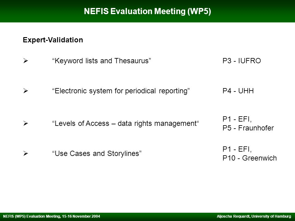 NEFIS Evaluation Meeting (WP5) Aljoscha Requardt, University of Hamburg NEFIS (WP5) Evaluation Meeting, 15-16 November 2004  Keyword lists and Thesaurus  Electronic system for periodical reporting  Levels of Access – data rights management  Use Cases and Storylines Expert-Validation P3 - IUFRO P4 - UHH P1 - EFI, P5 - Fraunhofer P1 - EFI, P10 - Greenwich