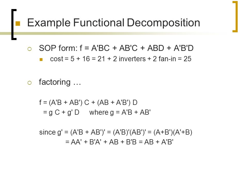 Example Functional Decomposition  SOP form: f = A'BC + AB'C + ABD + A'B'D cost = 5 + 16 = 21 + 2 inverters + 2 fan-in = 25  factoring … f = (A'B + A