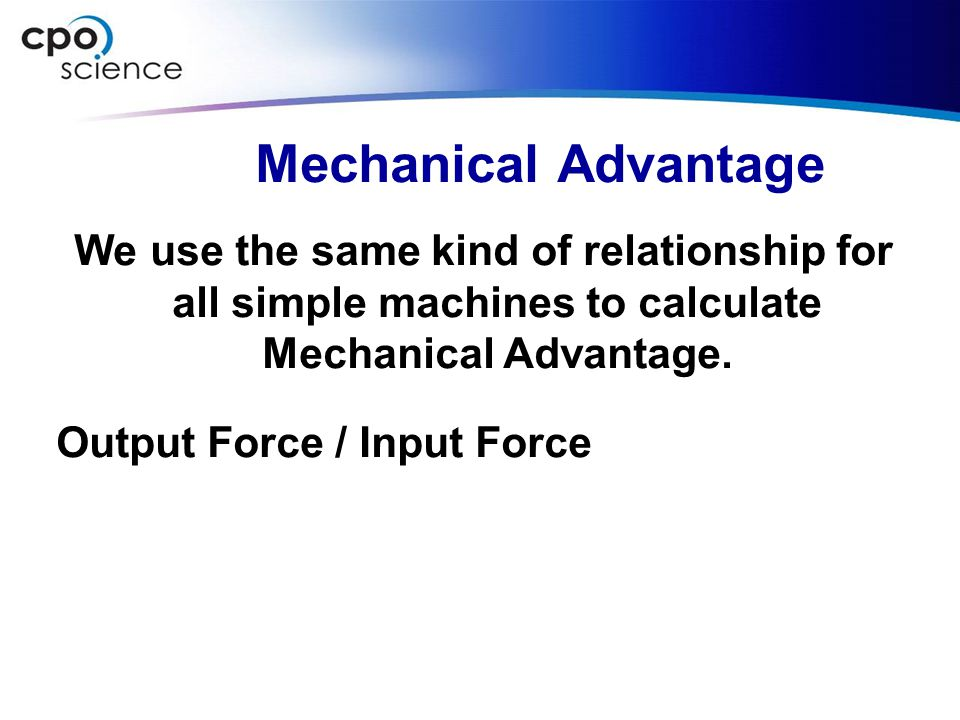 Mechanical Advantage We use the same kind of relationship for all simple machines to calculate Mechanical Advantage. Output Force / Input Force