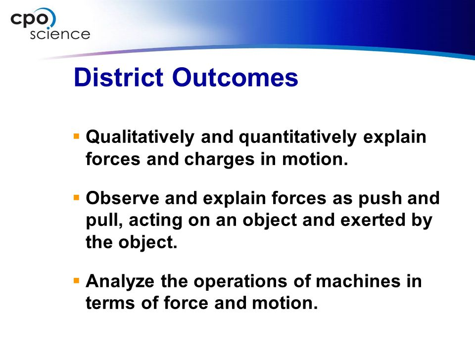 District Outcomes  Qualitatively and quantitatively explain forces and charges in motion.  Observe and explain forces as push and pull, acting on an