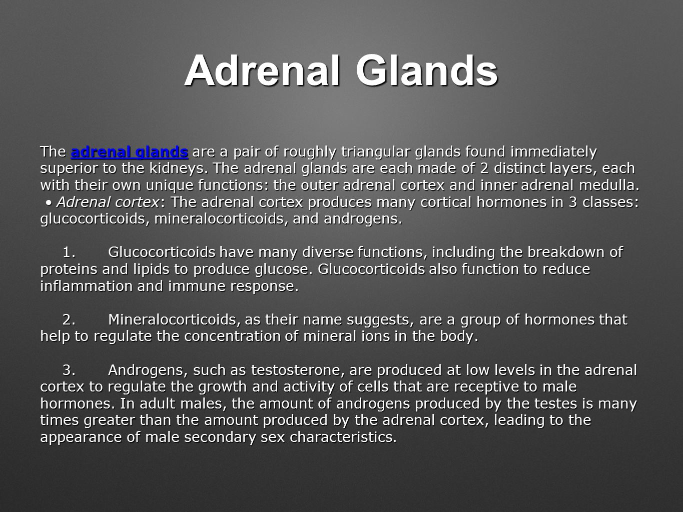 Adrenal Glands The adrenal glands are a pair of roughly triangular glands found immediately superior to the kidneys.