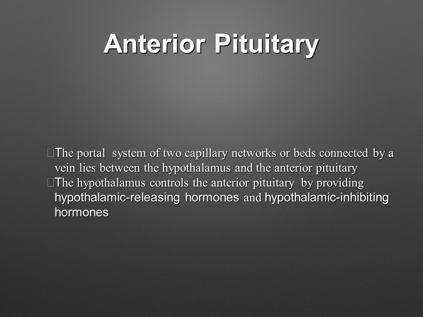 Anterior Pituitary  T he portal system of two capillary networks or beds connected by a vein lies between the hypothalamus and the anterior pituitary  T he hypothalamus controls the anterior pituitary by providing hypothalamic-releasing hormones and hypothalamic-inhibiting hormones
