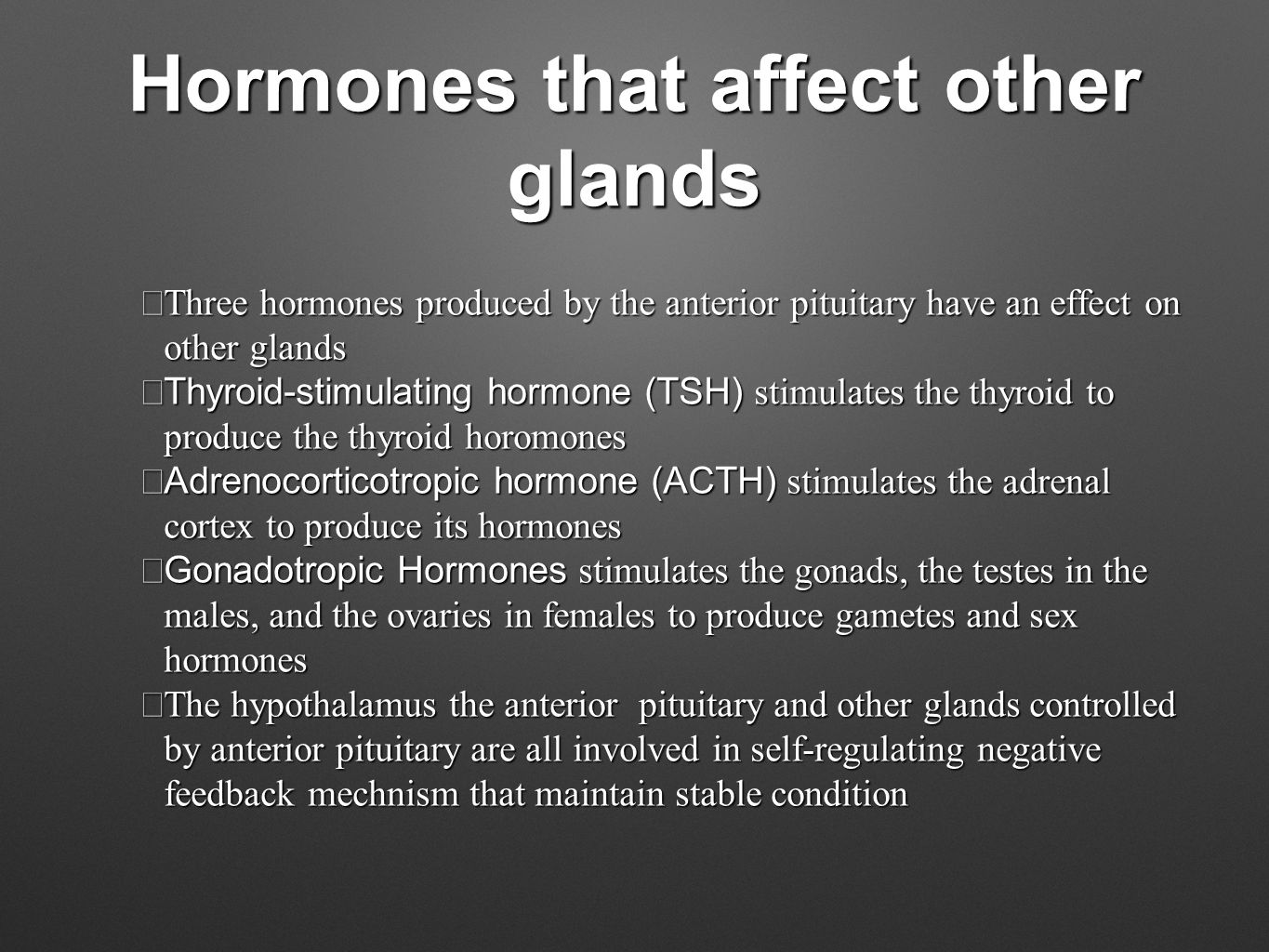 Hormones that affect other glands  Three hormones produced by the anterior pituitary have an effect on other glands  Thyroid-stimulating hormone (TSH) stimulates the thyroid to produce the thyroid horomones  Adrenocorticotropic hormone (ACTH) stimulates the adrenal cortex to produce its hormones  Gonadotropic Hormones stimulates the gonads, the testes in the males, and the ovaries in females to produce gametes and sex hormones  The hypothalamus the anterior pituitary and other glands controlled by anterior pituitary are all involved in self-regulating negative feedback mechnism that maintain stable condition