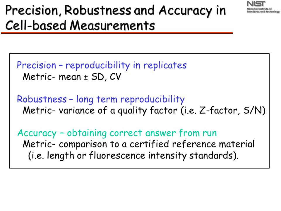 Precision, Robustness and Accuracy in Cell-based Measurements Precision – reproducibility in replicates Metric- mean ± SD, CV Robustness – long term reproducibility Metric- variance of a quality factor (i.e.