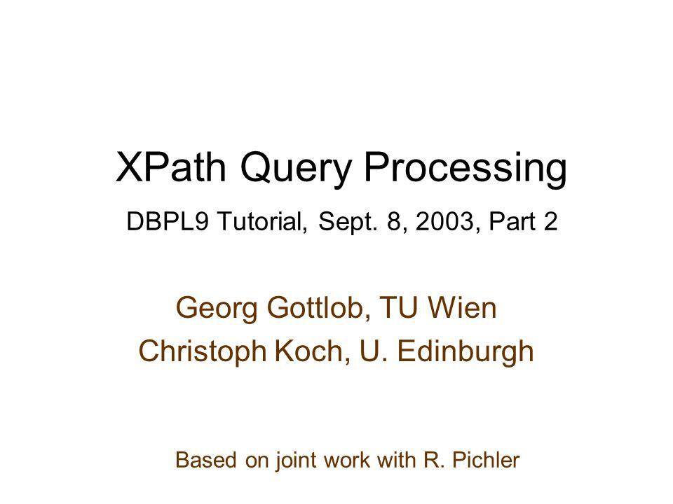 XPath Query Processing DBPL9 Tutorial, Sept. 8, 2003, Part 2 Georg Gottlob, TU Wien Christoph Koch, U. Edinburgh Based on joint work with R. Pichler