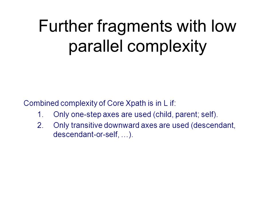 Further fragments with low parallel complexity Combined complexity of Core Xpath is in L if: 1.Only one-step axes are used (child, parent; self).