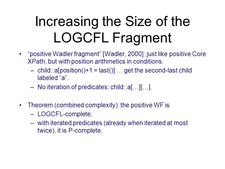 Increasing the Size of the LOGCFL Fragment positive Wadler fragment [Wadler, 2000]: just like positive Core XPath, but with position arithmetics in conditions.