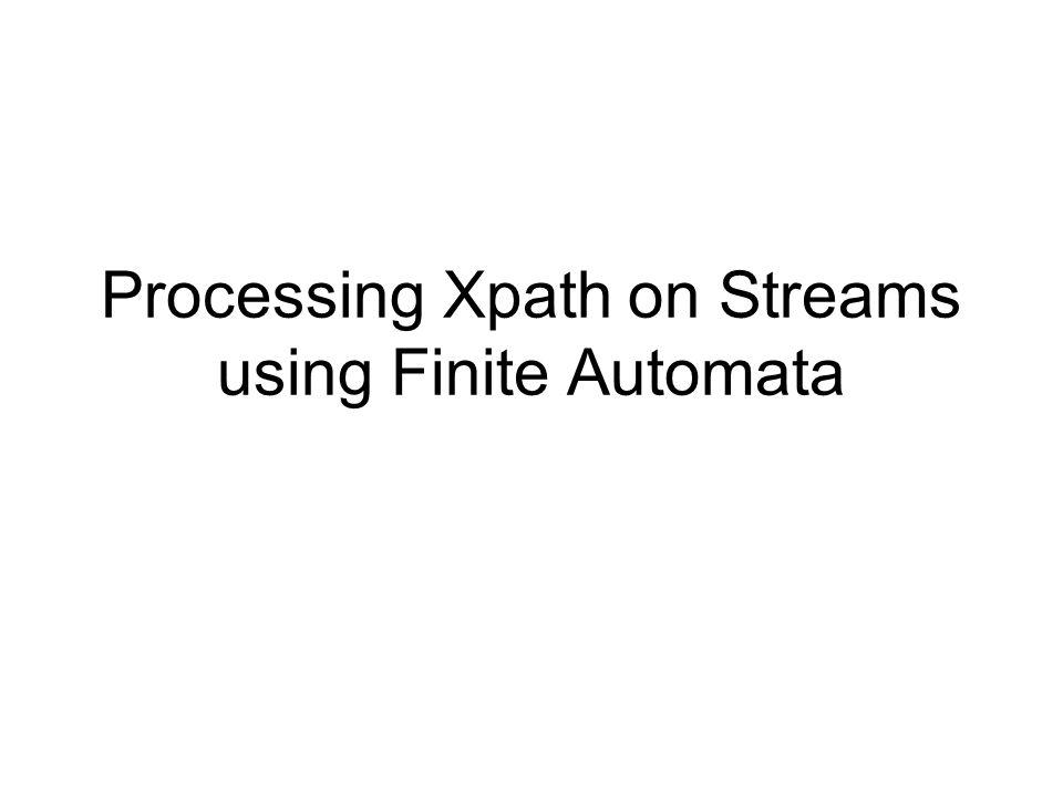 Processing Xpath on Streams using Finite Automata