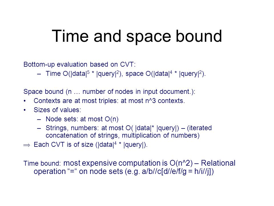 Time and space bound Bottom-up evaluation based on CVT: –Time O(|data| 5 * |query| 2 ), space O(|data| 4 * |query| 2 ).