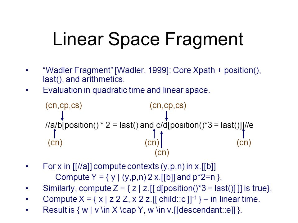 """""""Wadler Fragment"""" [Wadler, 1999]: Core Xpath + position(), last(), and arithmetics. Evaluation in quadratic time and linear space. For x in [[//a]] co"""