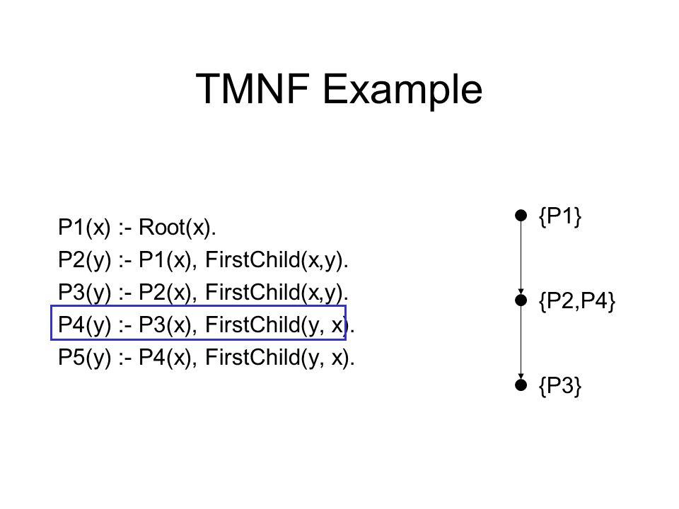 TMNF Example P1(x) :- Root(x). P2(y) :- P1(x), FirstChild(x,y). P3(y) :- P2(x), FirstChild(x,y). P4(y) :- P3(x), FirstChild(y, x). P5(y) :- P4(x), Fir