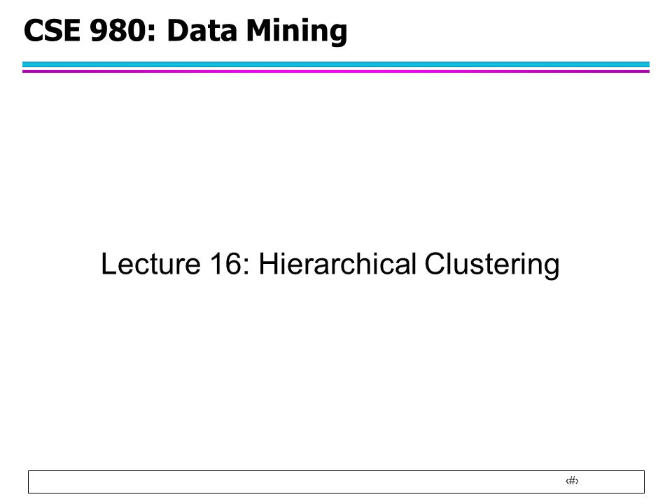 1 CSE 980: Data Mining Lecture 16: Hierarchical Clustering