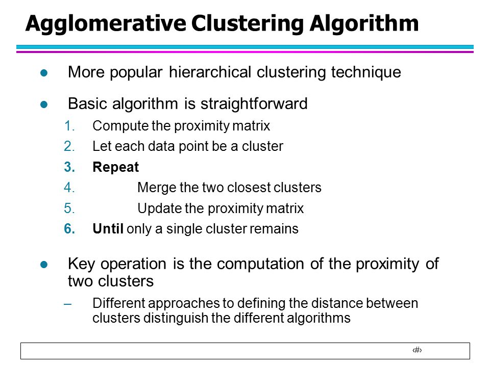 6 Agglomerative Clustering Algorithm l More popular hierarchical clustering technique l Basic algorithm is straightforward 1.Compute the proximity matrix 2.Let each data point be a cluster 3.Repeat 4.Merge the two closest clusters 5.Update the proximity matrix 6.Until only a single cluster remains l Key operation is the computation of the proximity of two clusters –Different approaches to defining the distance between clusters distinguish the different algorithms