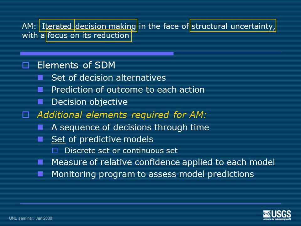 UNL seminar, Jan 2008 AM: Iterated decision making in the face of structural uncertainty, with a focus on its reduction  Elements of SDM Set of decision alternatives Prediction of outcome to each action Decision objective  Additional elements required for AM: A sequence of decisions through time Set of predictive models  Discrete set or continuous set Measure of relative confidence applied to each model Monitoring program to assess model predictions