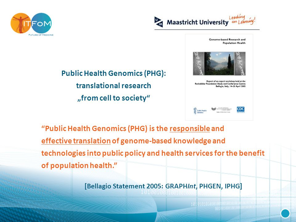"Public Health Genomics (PHG) is the responsible and effective translation of genome-based knowledge and technologies into public policy and health services for the benefit of population health. [Bellagio Statement 2005: GRAPHInt, PHGEN, IPHG] Public Health Genomics (PHG): translational research ""from cell to society"
