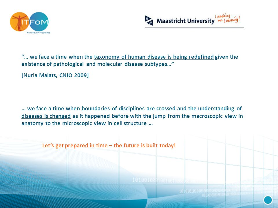 … we face a time when the taxonomy of human disease is being redefined given the existence of pathological and molecular disease subtypes… [Nuria Malats, CNIO 2009] … we face a time when boundaries of disciplines are crossed and the understanding of diseases is changed as it happened before with the jump from the macroscopic view in anatomy to the microscopic view in cell structure … Let's get prepared in time – the future is built today!