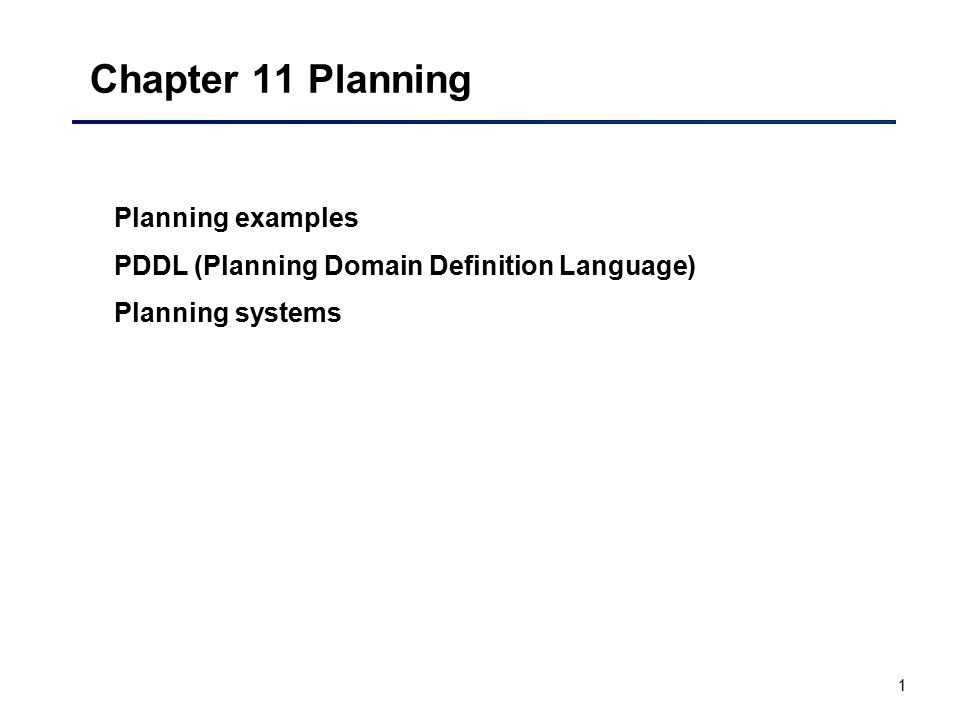 1 Chapter 11 Planning Planning examples PDDL (Planning Domain Definition Language) Planning systems