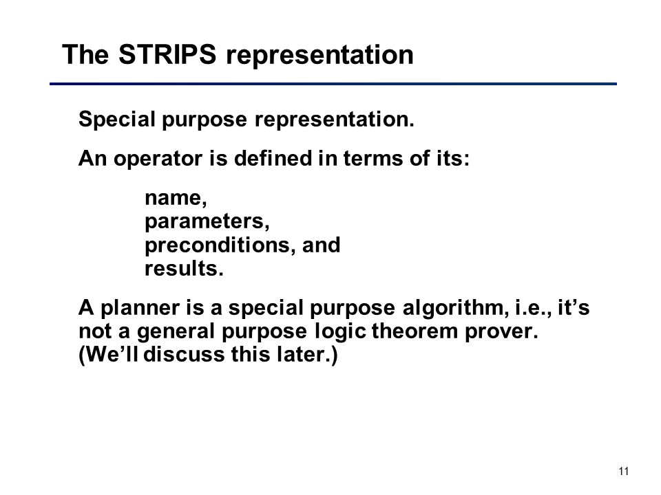 11 The STRIPS representation Special purpose representation. An operator is defined in terms of its: name, parameters, preconditions, and results. A p