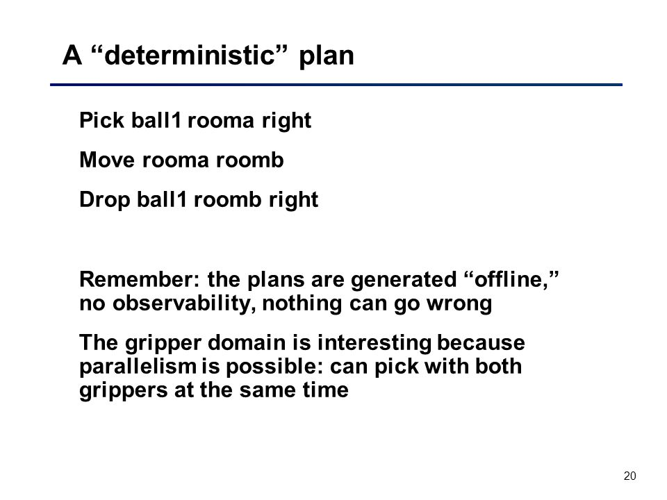"""20 A """"deterministic"""" plan Pick ball1 rooma right Move rooma roomb Drop ball1 roomb right Remember: the plans are generated """"offline,"""" no observability"""