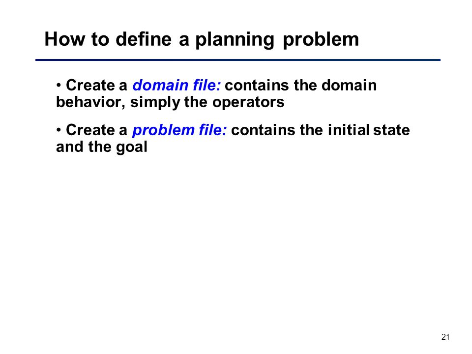 21 How to define a planning problem Create a domain file: contains the domain behavior, simply the operators Create a problem file: contains the initi
