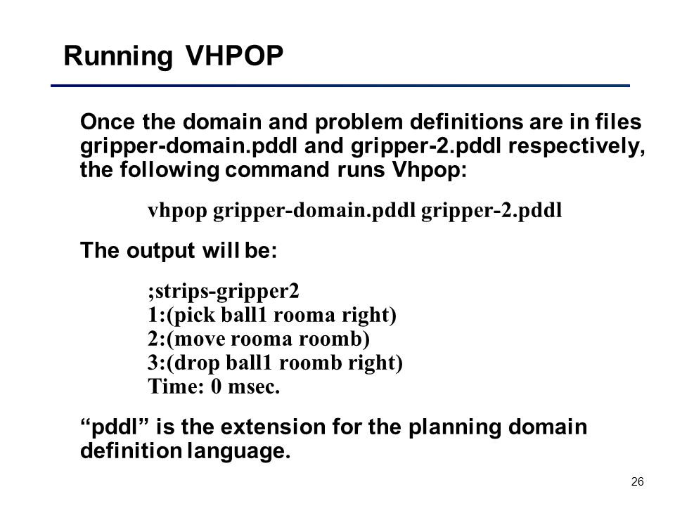 26 Running VHPOP Once the domain and problem definitions are in files gripper-domain.pddl and gripper-2.pddl respectively, the following command runs