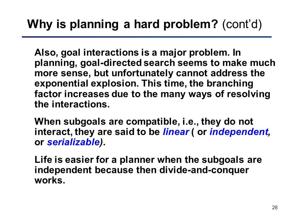 28 Why is planning a hard problem? (cont'd) Also, goal interactions is a major problem. In planning, goal-directed search seems to make much more sens