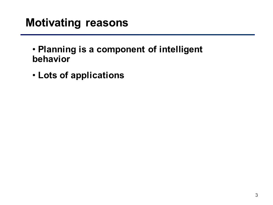 3 Motivating reasons Planning is a component of intelligent behavior Lots of applications
