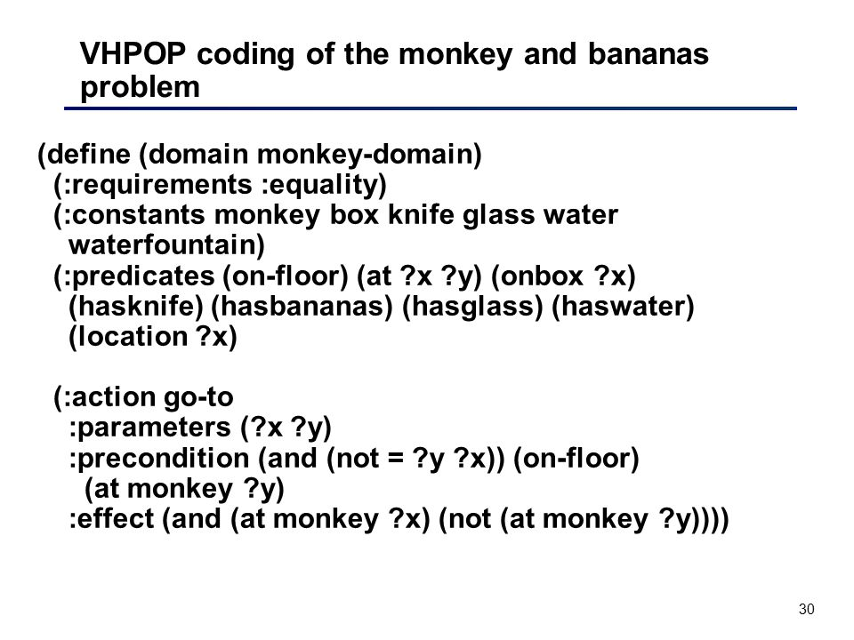 30 VHPOP coding of the monkey and bananas problem (define (domain monkey-domain) (:requirements :equality) (:constants monkey box knife glass water wa