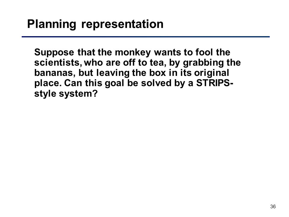 36 Planning representation Suppose that the monkey wants to fool the scientists, who are off to tea, by grabbing the bananas, but leaving the box in i