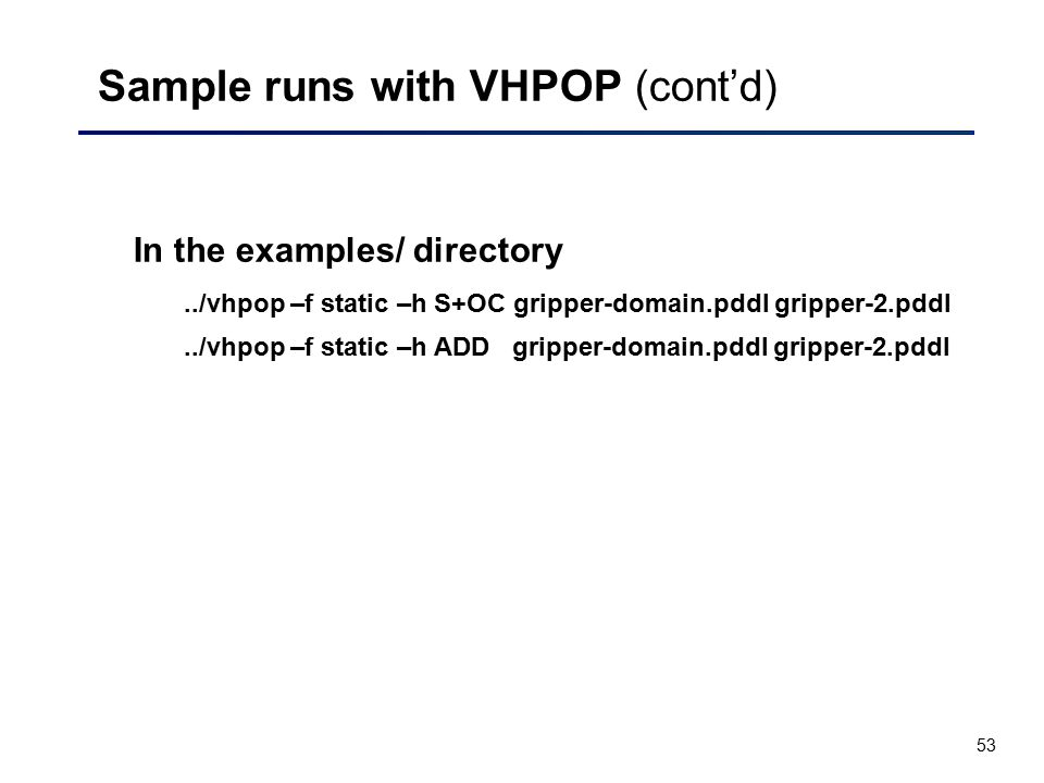 53 Sample runs with VHPOP (cont'd) In the examples/ directory../vhpop –f static –h S+OC gripper-domain.pddl gripper-2.pddl../vhpop –f static –h ADD gr