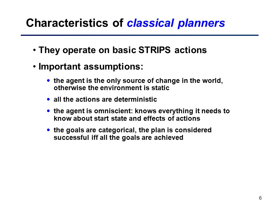 6 Characteristics of classical planners They operate on basic STRIPS actions Important assumptions:  the agent is the only source of change in the wo