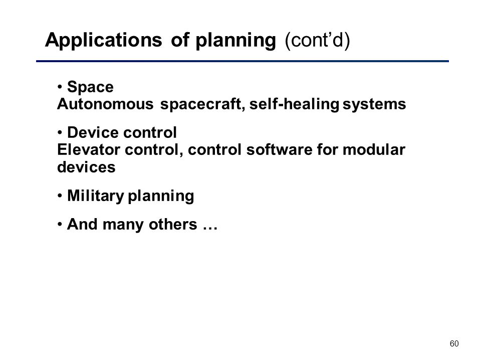 60 Applications of planning (cont'd) Space Autonomous spacecraft, self-healing systems Device control Elevator control, control software for modular d