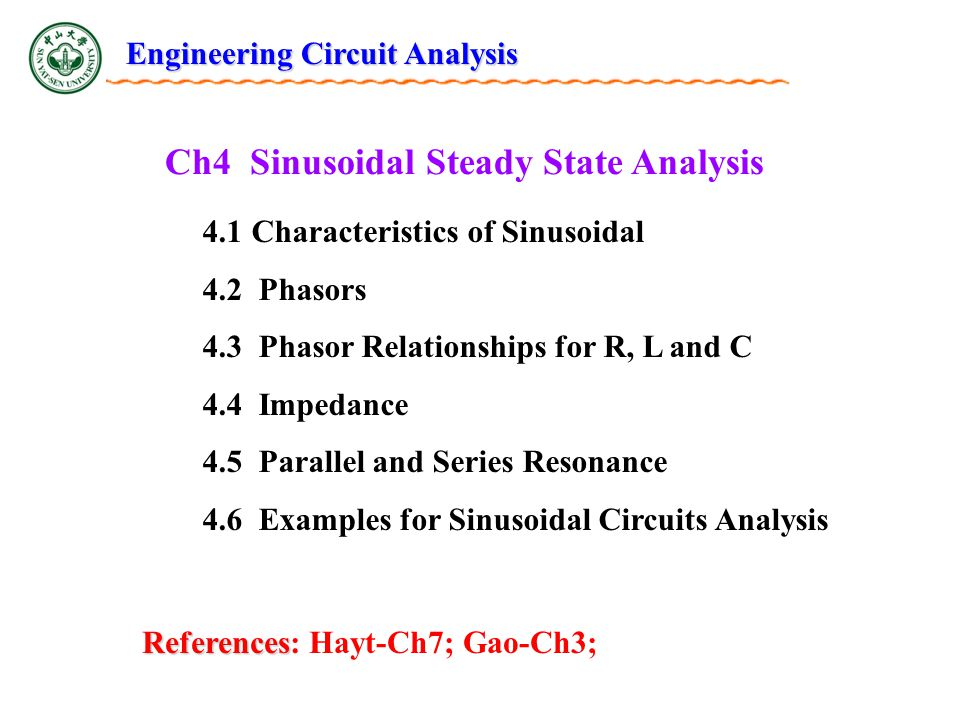Ch4 Sinusoidal Steady State Analysis 4.1 Characteristics of Sinusoidal 4.2 Phasors 4.3 Phasor Relationships for R, L and C 4.4 Impedance 4.5 Parallel and Series Resonance 4.6 Examples for Sinusoidal Circuits Analysis References References: Hayt-Ch7; Gao-Ch3; Engineering Circuit Analysis