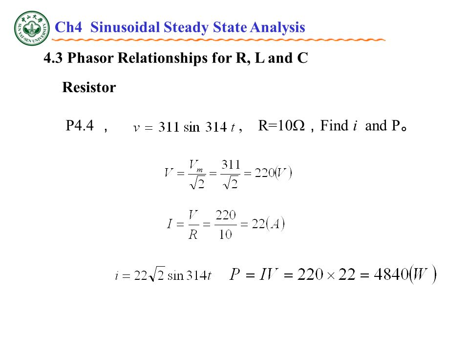 4.3 Phasor Relationships for R, L and C Resistor P4.4 ,, R=10  , Find i and P 。 Ch4 Sinusoidal Steady State Analysis